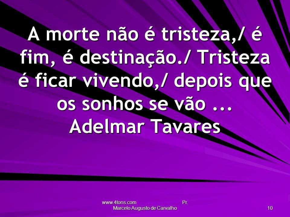 www.4tons.com Pr. Marcelo Augusto de Carvalho 10 A morte não é tristeza,/ é fim, é destinação./ Tristeza é ficar vivendo,/ depois que os sonhos se vão