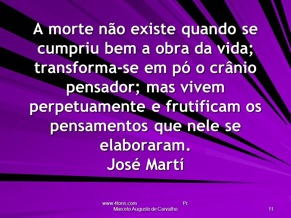 www.4tons.com Pr. Marcelo Augusto de Carvalho 11 A morte não existe quando se cumpriu bem a obra da vida; transforma-se em pó o crânio pensador; mas v