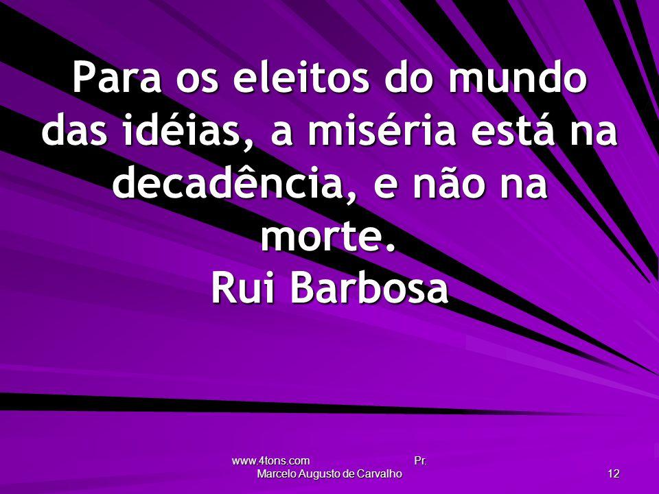 www.4tons.com Pr. Marcelo Augusto de Carvalho 12 Para os eleitos do mundo das idéias, a miséria está na decadência, e não na morte. Rui Barbosa
