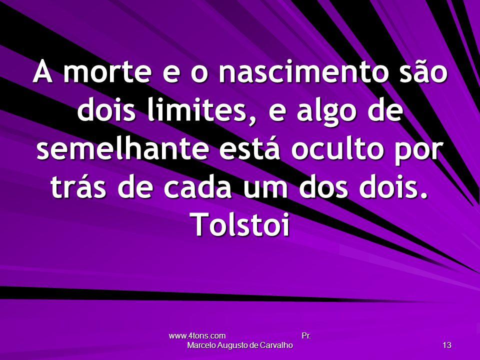 www.4tons.com Pr. Marcelo Augusto de Carvalho 13 A morte e o nascimento são dois limites, e algo de semelhante está oculto por trás de cada um dos doi