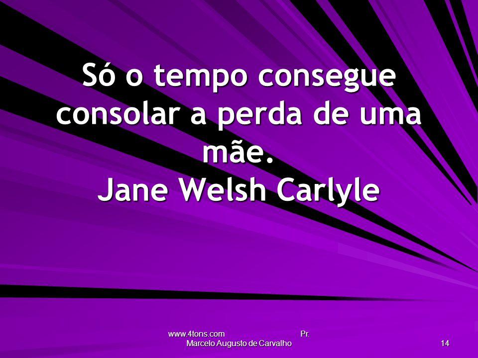 www.4tons.com Pr. Marcelo Augusto de Carvalho 14 Só o tempo consegue consolar a perda de uma mãe. Jane Welsh Carlyle