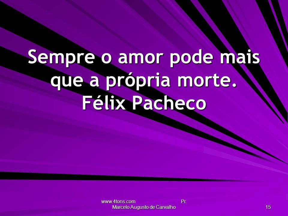 www.4tons.com Pr. Marcelo Augusto de Carvalho 15 Sempre o amor pode mais que a própria morte. Félix Pacheco