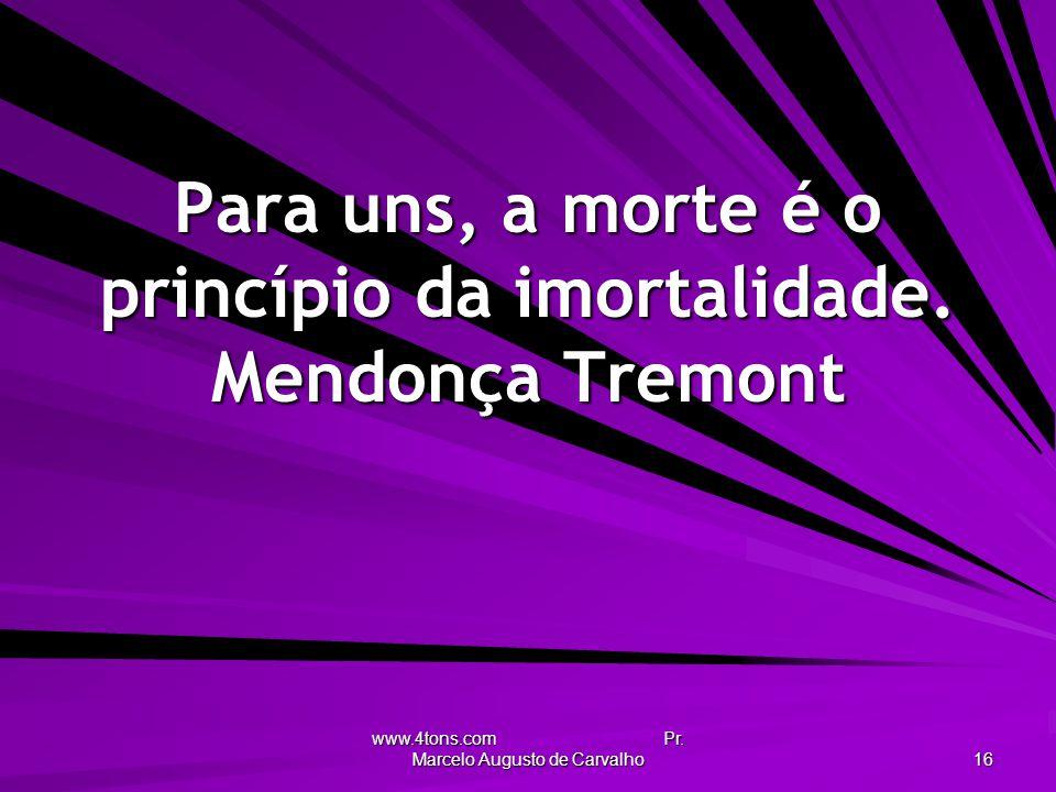 www.4tons.com Pr. Marcelo Augusto de Carvalho 16 Para uns, a morte é o princípio da imortalidade. Mendonça Tremont