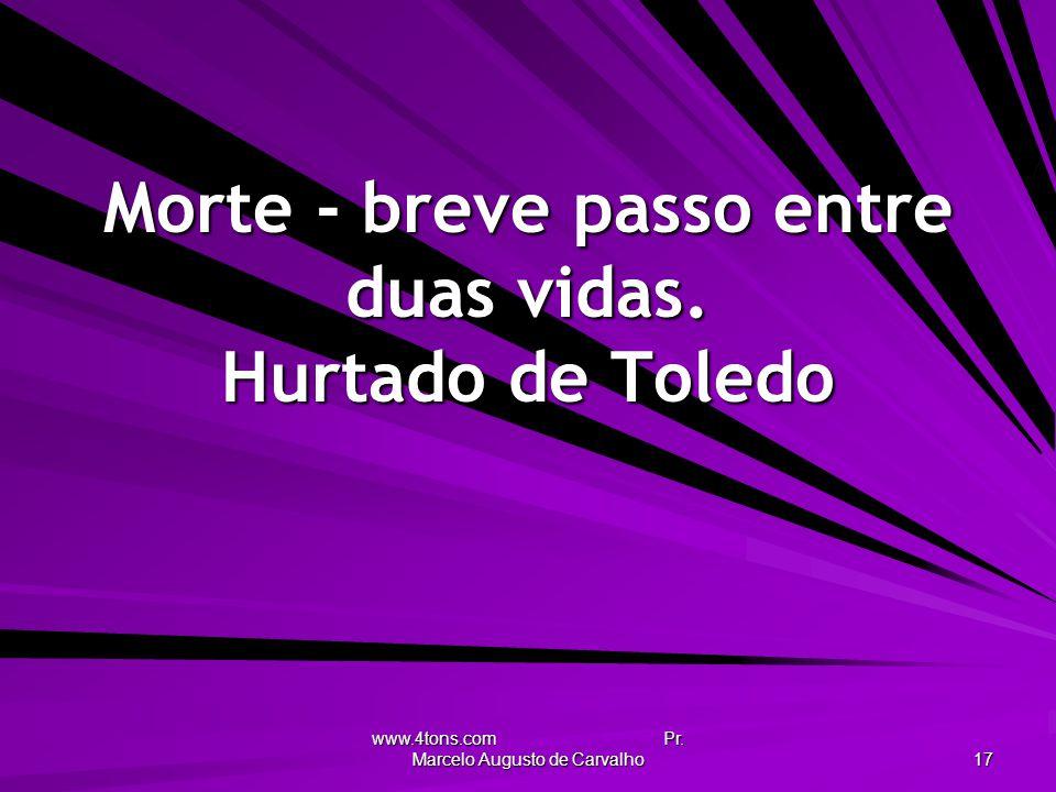 www.4tons.com Pr. Marcelo Augusto de Carvalho 17 Morte - breve passo entre duas vidas. Hurtado de Toledo