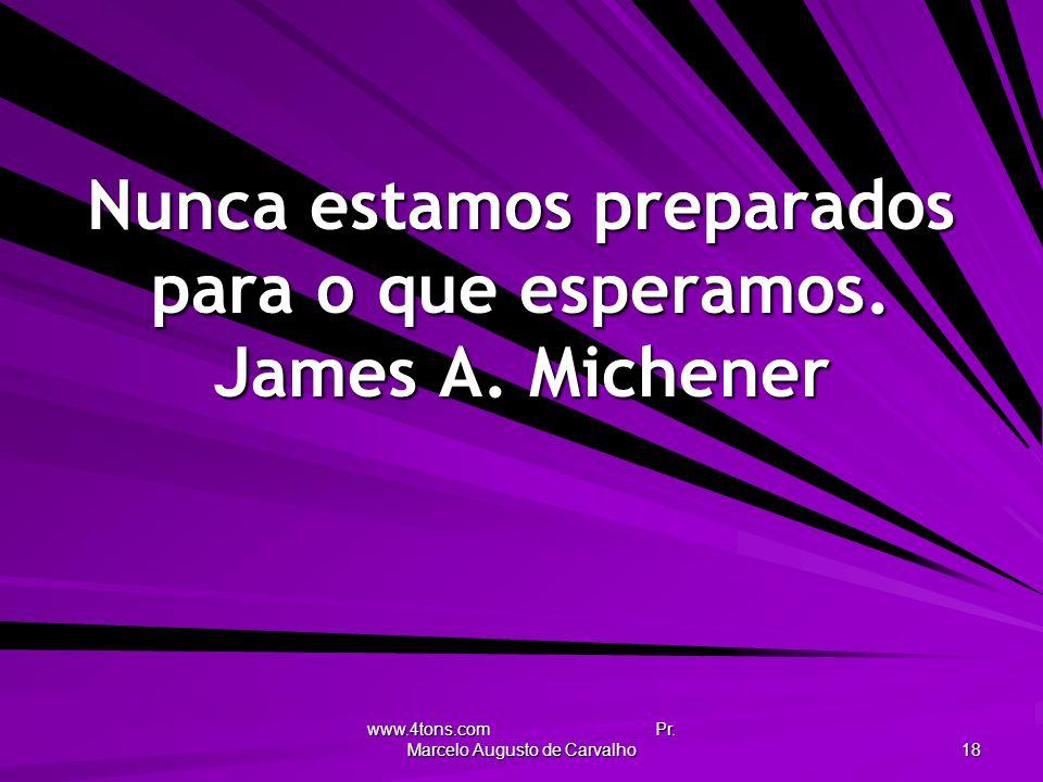 www.4tons.com Pr. Marcelo Augusto de Carvalho 18 Nunca estamos preparados para o que esperamos. James A. Michener