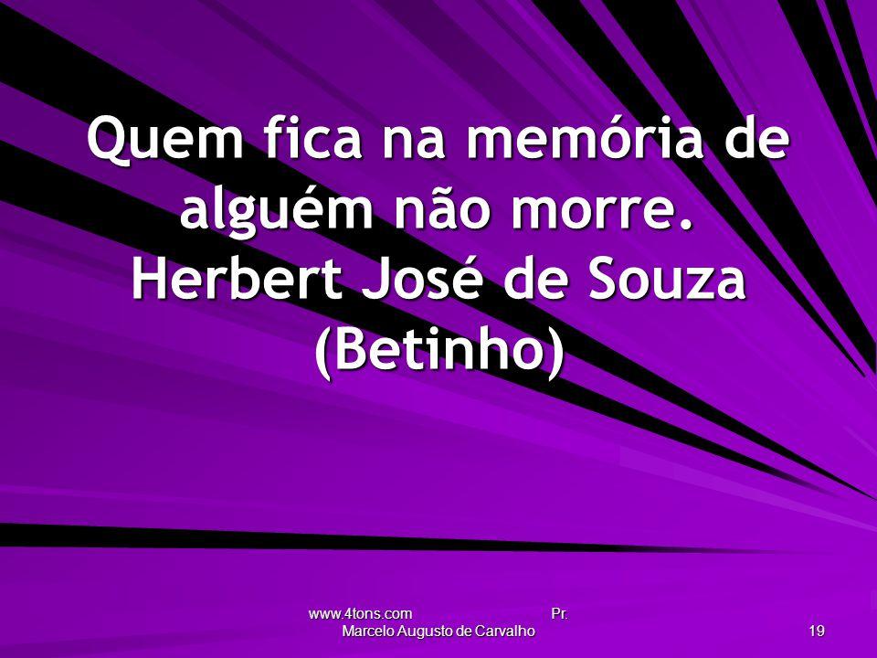 www.4tons.com Pr. Marcelo Augusto de Carvalho 19 Quem fica na memória de alguém não morre. Herbert José de Souza (Betinho)