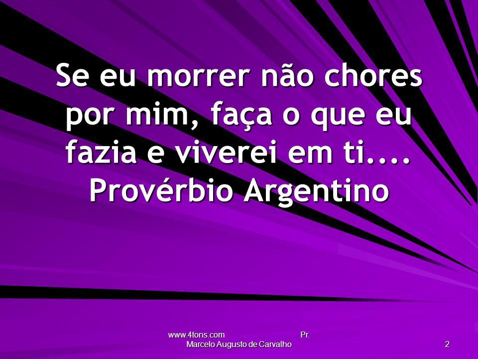 www.4tons.com Pr. Marcelo Augusto de Carvalho 2 Se eu morrer não chores por mim, faça o que eu fazia e viverei em ti.... Provérbio Argentino