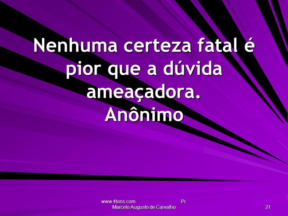 www.4tons.com Pr. Marcelo Augusto de Carvalho 21 Nenhuma certeza fatal é pior que a dúvida ameaçadora. Anônimo