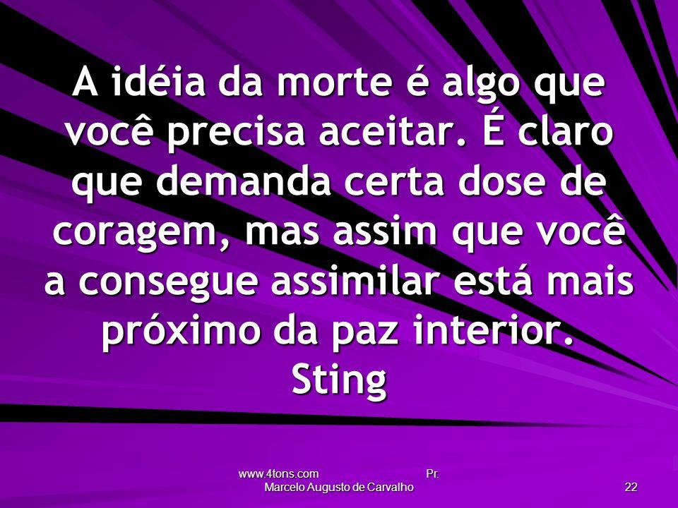 www.4tons.com Pr. Marcelo Augusto de Carvalho 22 A idéia da morte é algo que você precisa aceitar. É claro que demanda certa dose de coragem, mas assi