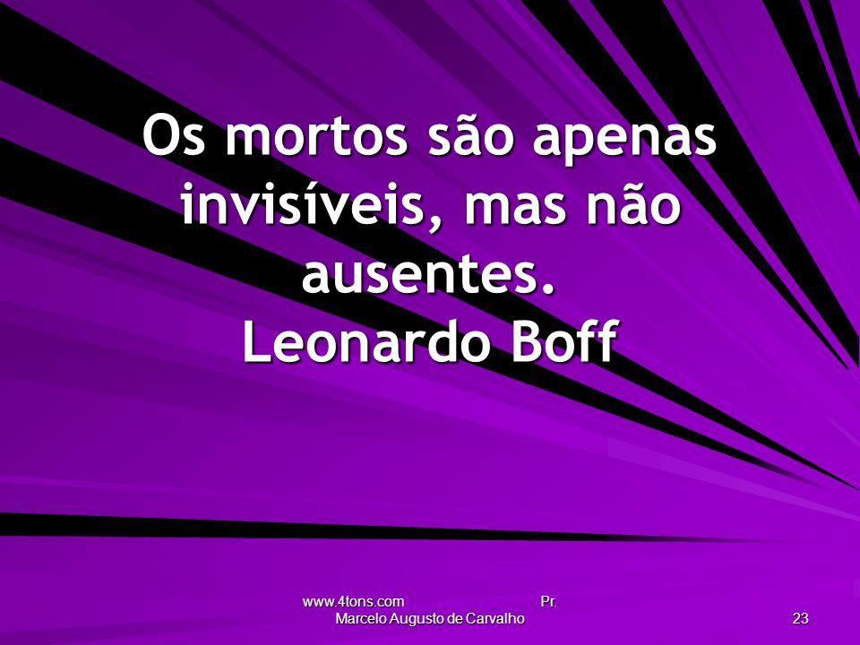 www.4tons.com Pr. Marcelo Augusto de Carvalho 23 Os mortos são apenas invisíveis, mas não ausentes. Leonardo Boff