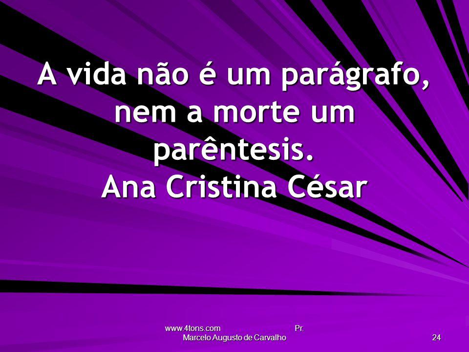 www.4tons.com Pr. Marcelo Augusto de Carvalho 24 A vida não é um parágrafo, nem a morte um parêntesis. Ana Cristina César