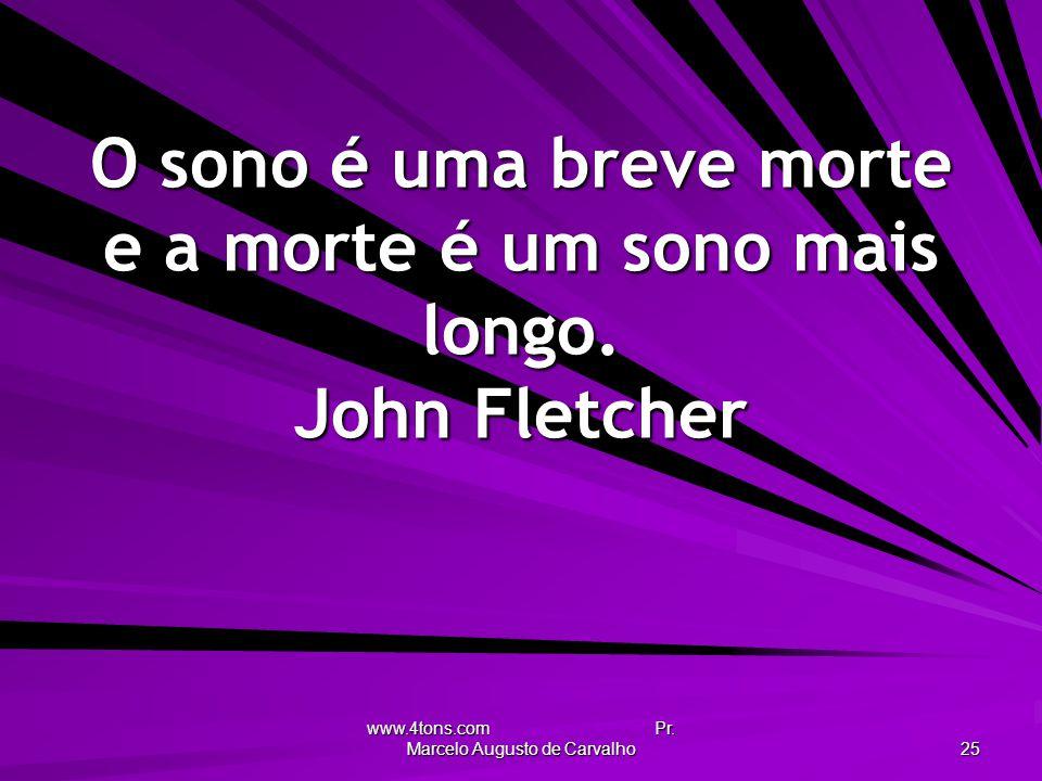 www.4tons.com Pr. Marcelo Augusto de Carvalho 25 O sono é uma breve morte e a morte é um sono mais longo. John Fletcher
