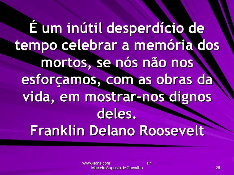 www.4tons.com Pr. Marcelo Augusto de Carvalho 26 É um inútil desperdício de tempo celebrar a memória dos mortos, se nós não nos esforçamos, com as obr