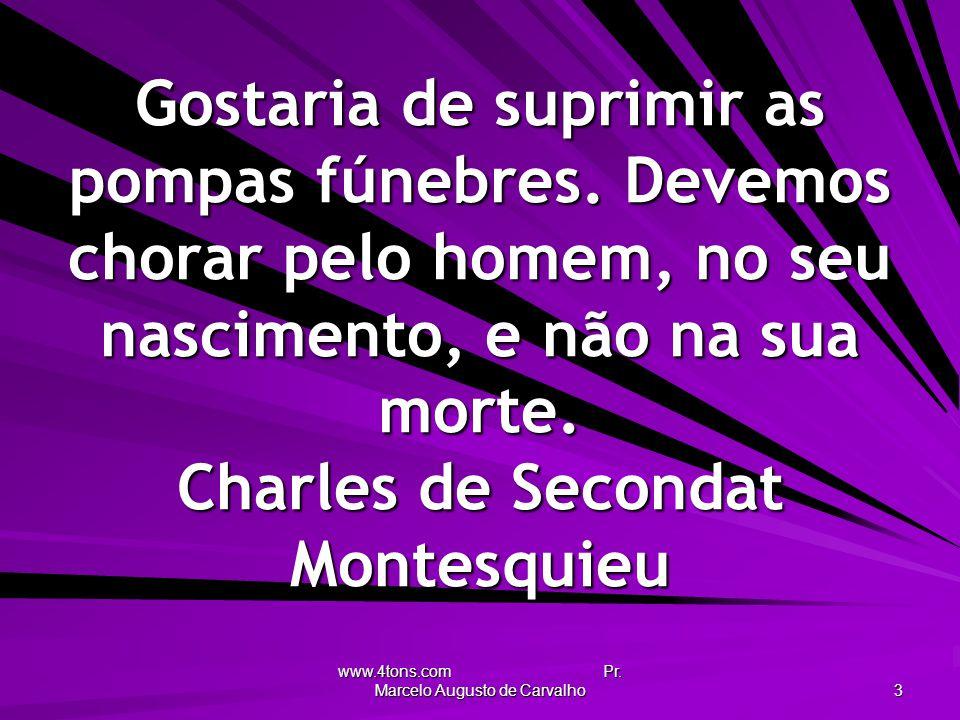 www.4tons.com Pr. Marcelo Augusto de Carvalho 3 Gostaria de suprimir as pompas fúnebres. Devemos chorar pelo homem, no seu nascimento, e não na sua mo