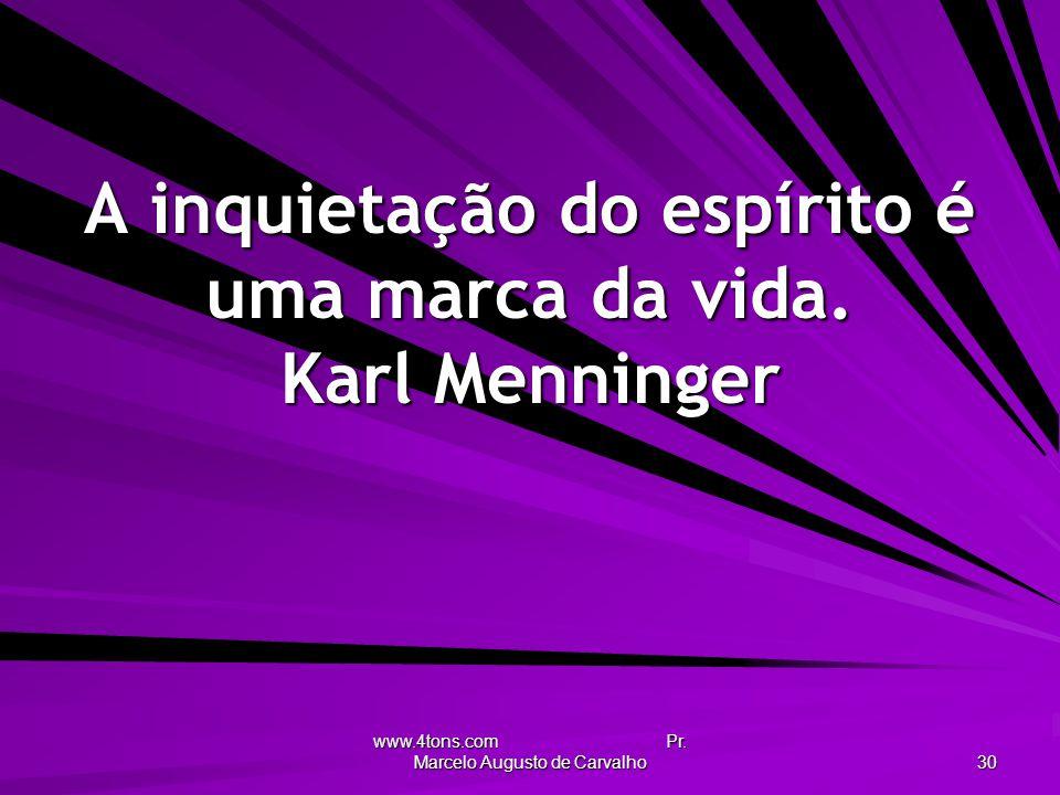 www.4tons.com Pr. Marcelo Augusto de Carvalho 30 A inquietação do espírito é uma marca da vida. Karl Menninger