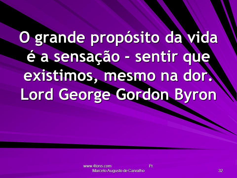 www.4tons.com Pr. Marcelo Augusto de Carvalho 32 O grande propósito da vida é a sensação - sentir que existimos, mesmo na dor. Lord George Gordon Byro