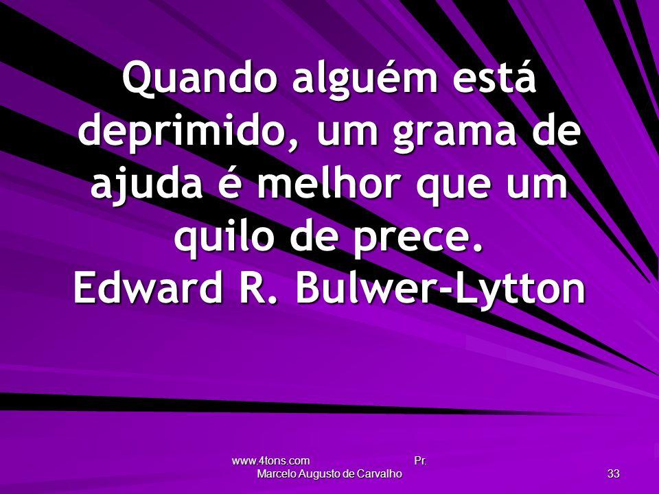 www.4tons.com Pr. Marcelo Augusto de Carvalho 33 Quando alguém está deprimido, um grama de ajuda é melhor que um quilo de prece. Edward R. Bulwer-Lytt