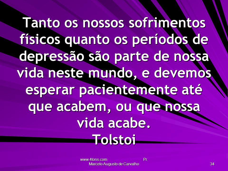 www.4tons.com Pr. Marcelo Augusto de Carvalho 34 Tanto os nossos sofrimentos físicos quanto os períodos de depressão são parte de nossa vida neste mun