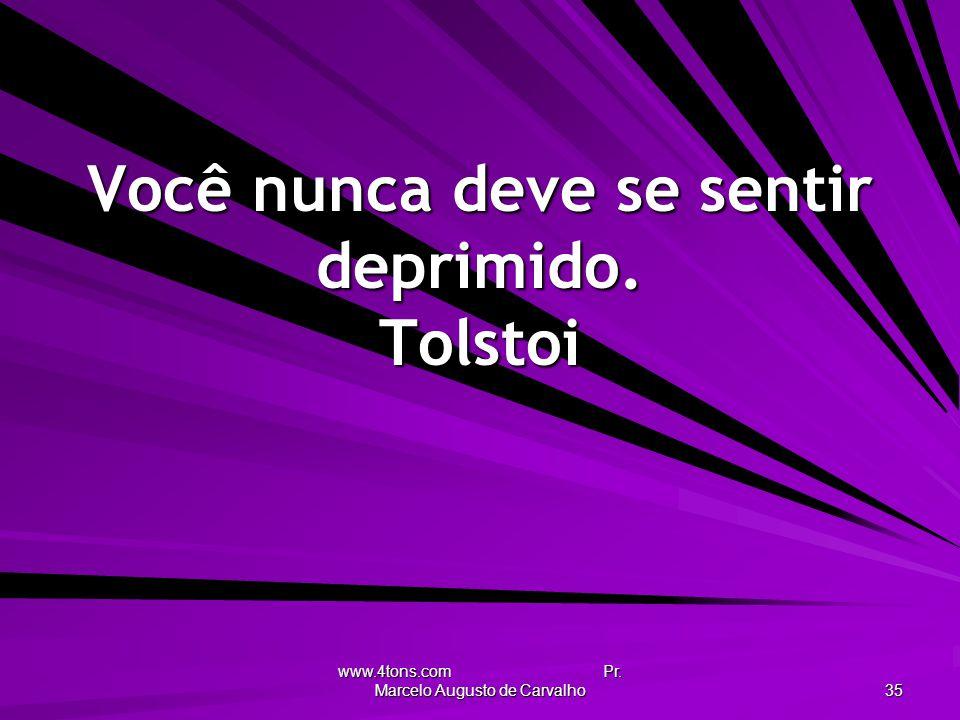 www.4tons.com Pr. Marcelo Augusto de Carvalho 35 Você nunca deve se sentir deprimido. Tolstoi