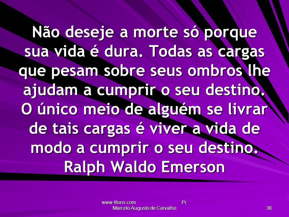 www.4tons.com Pr. Marcelo Augusto de Carvalho 36 Não deseje a morte só porque sua vida é dura. Todas as cargas que pesam sobre seus ombros lhe ajudam
