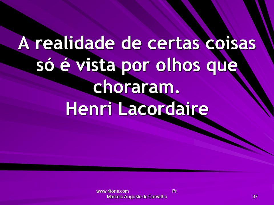 www.4tons.com Pr. Marcelo Augusto de Carvalho 37 A realidade de certas coisas só é vista por olhos que choraram. Henri Lacordaire