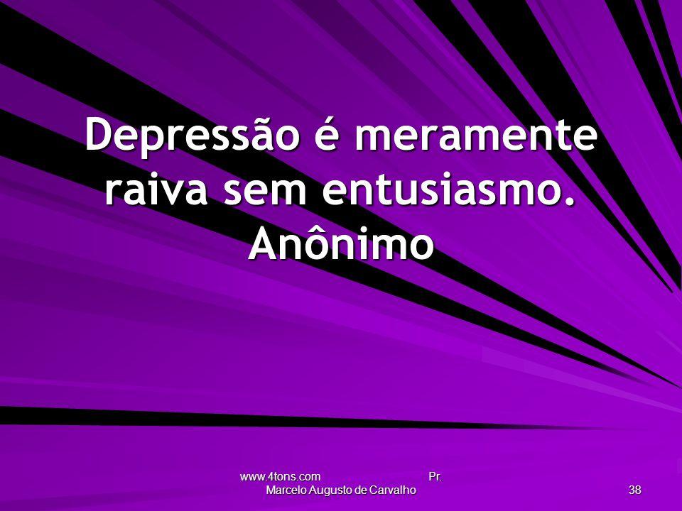 www.4tons.com Pr. Marcelo Augusto de Carvalho 38 Depressão é meramente raiva sem entusiasmo. Anônimo