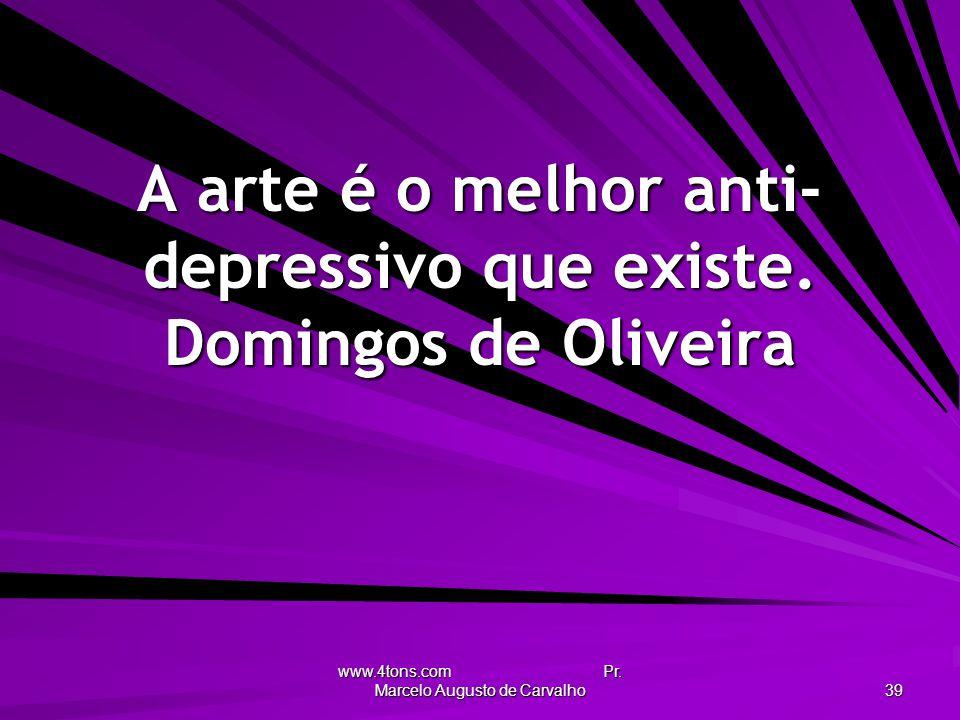 www.4tons.com Pr. Marcelo Augusto de Carvalho 39 A arte é o melhor anti- depressivo que existe. Domingos de Oliveira