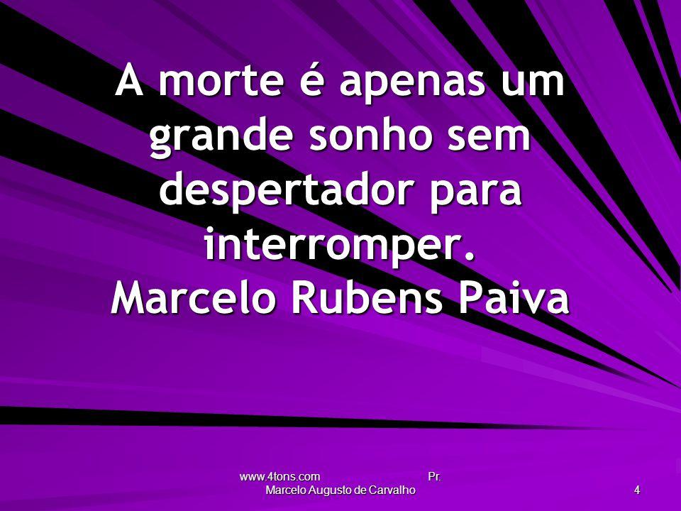 www.4tons.com Pr. Marcelo Augusto de Carvalho 4 A morte é apenas um grande sonho sem despertador para interromper. Marcelo Rubens Paiva