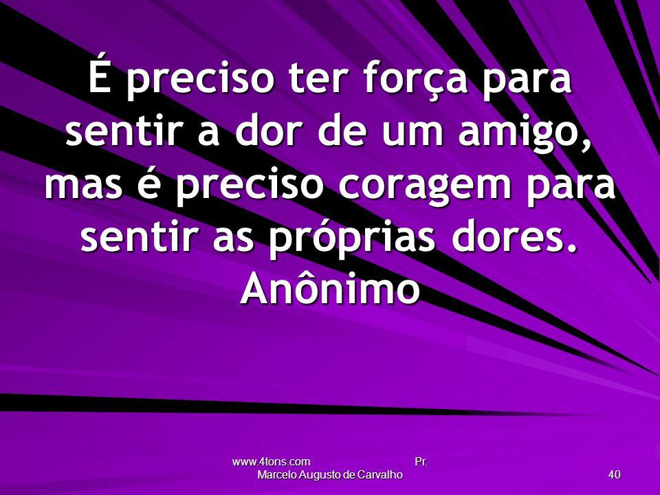 www.4tons.com Pr. Marcelo Augusto de Carvalho 40 É preciso ter força para sentir a dor de um amigo, mas é preciso coragem para sentir as próprias dore