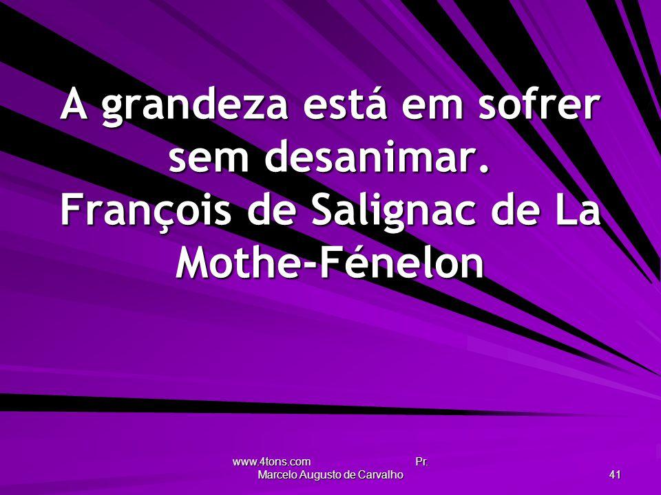 www.4tons.com Pr. Marcelo Augusto de Carvalho 41 A grandeza está em sofrer sem desanimar. François de Salignac de La Mothe-Fénelon