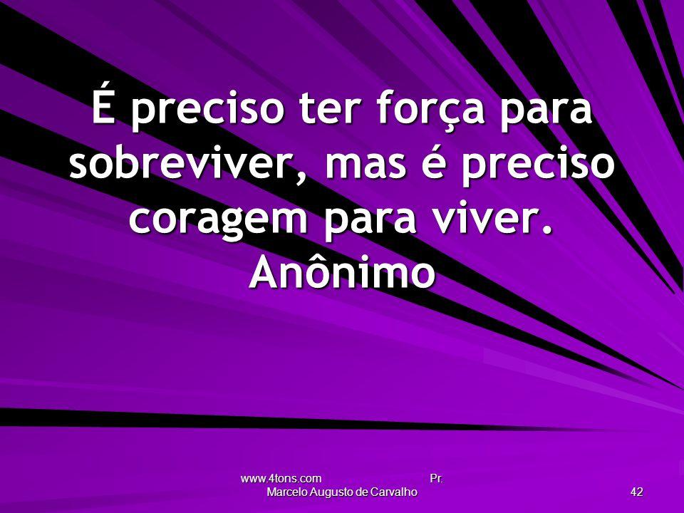 www.4tons.com Pr. Marcelo Augusto de Carvalho 42 É preciso ter força para sobreviver, mas é preciso coragem para viver. Anônimo