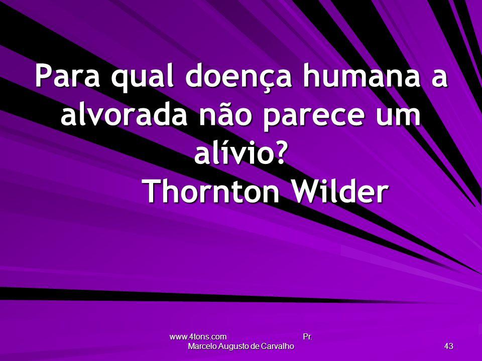 www.4tons.com Pr. Marcelo Augusto de Carvalho 43 Para qual doença humana a alvorada não parece um alívio? Thornton Wilder