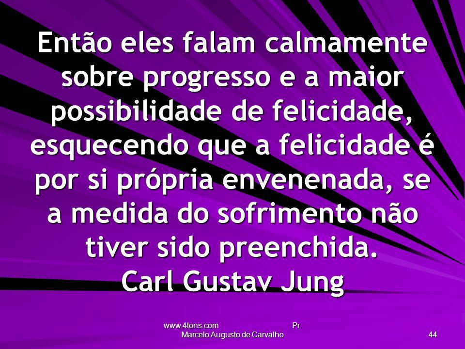www.4tons.com Pr. Marcelo Augusto de Carvalho 44 Então eles falam calmamente sobre progresso e a maior possibilidade de felicidade, esquecendo que a f