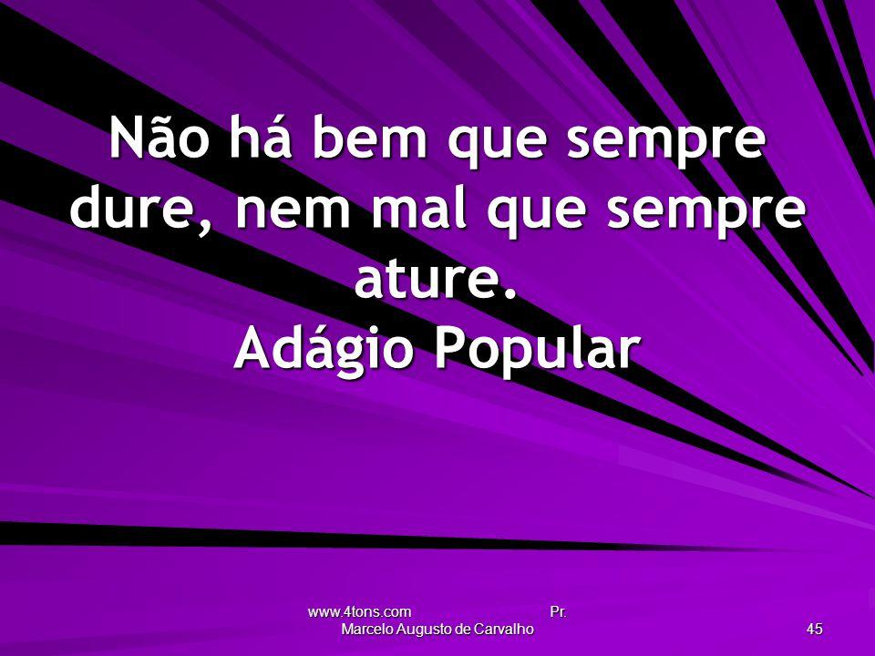 www.4tons.com Pr. Marcelo Augusto de Carvalho 45 Não há bem que sempre dure, nem mal que sempre ature. Adágio Popular