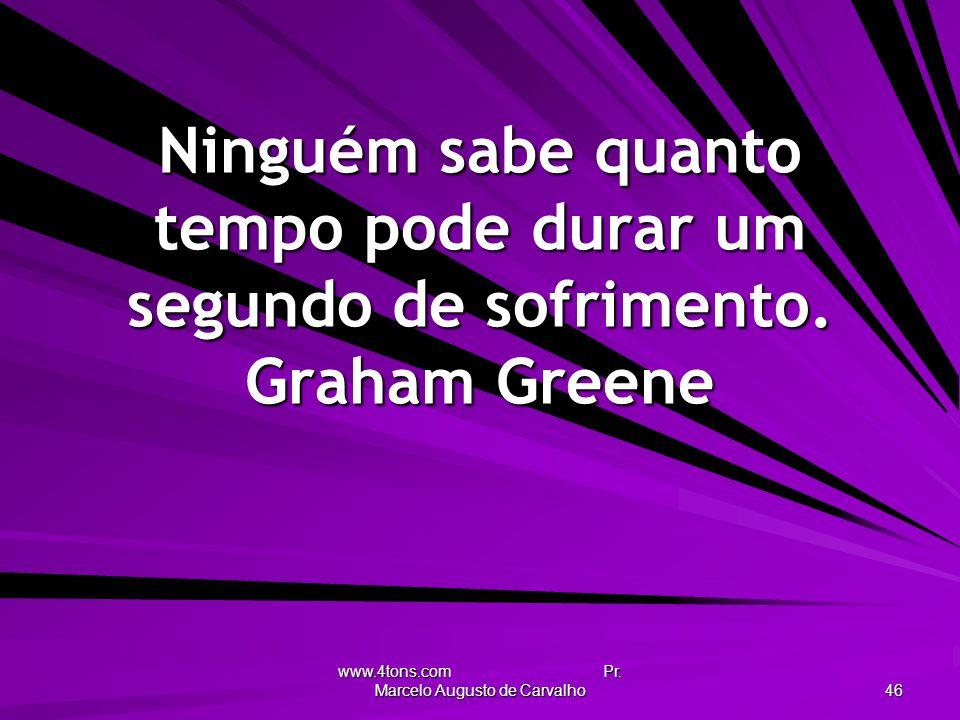 www.4tons.com Pr. Marcelo Augusto de Carvalho 46 Ninguém sabe quanto tempo pode durar um segundo de sofrimento. Graham Greene