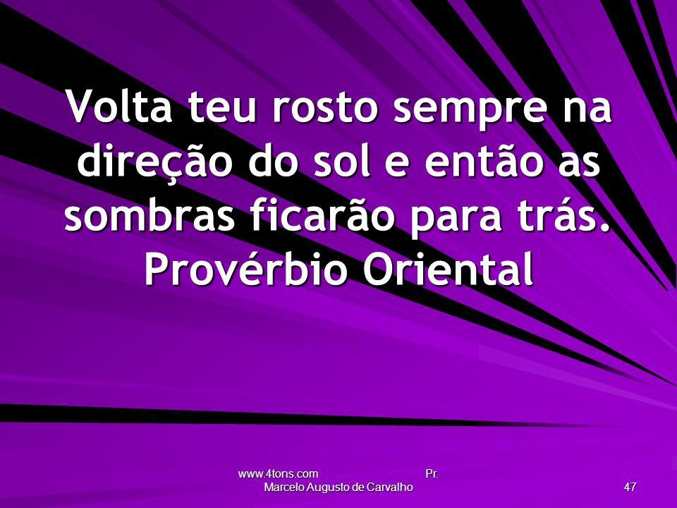 www.4tons.com Pr. Marcelo Augusto de Carvalho 47 Volta teu rosto sempre na direção do sol e então as sombras ficarão para trás. Provérbio Oriental