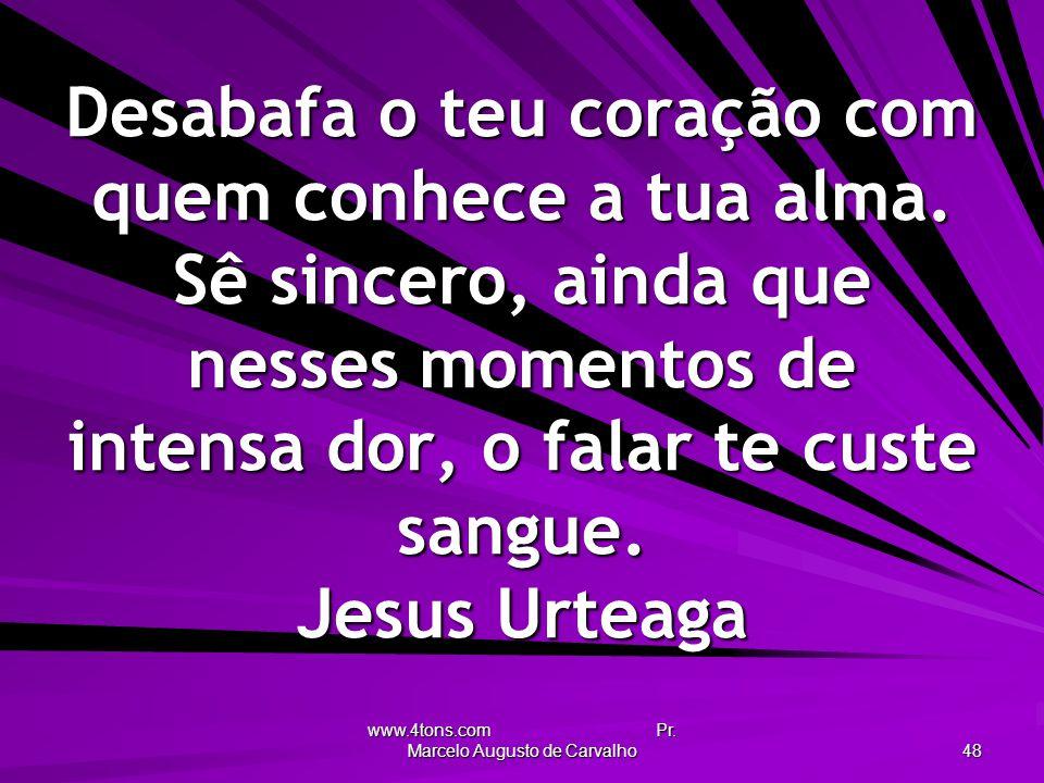 www.4tons.com Pr. Marcelo Augusto de Carvalho 48 Desabafa o teu coração com quem conhece a tua alma. Sê sincero, ainda que nesses momentos de intensa