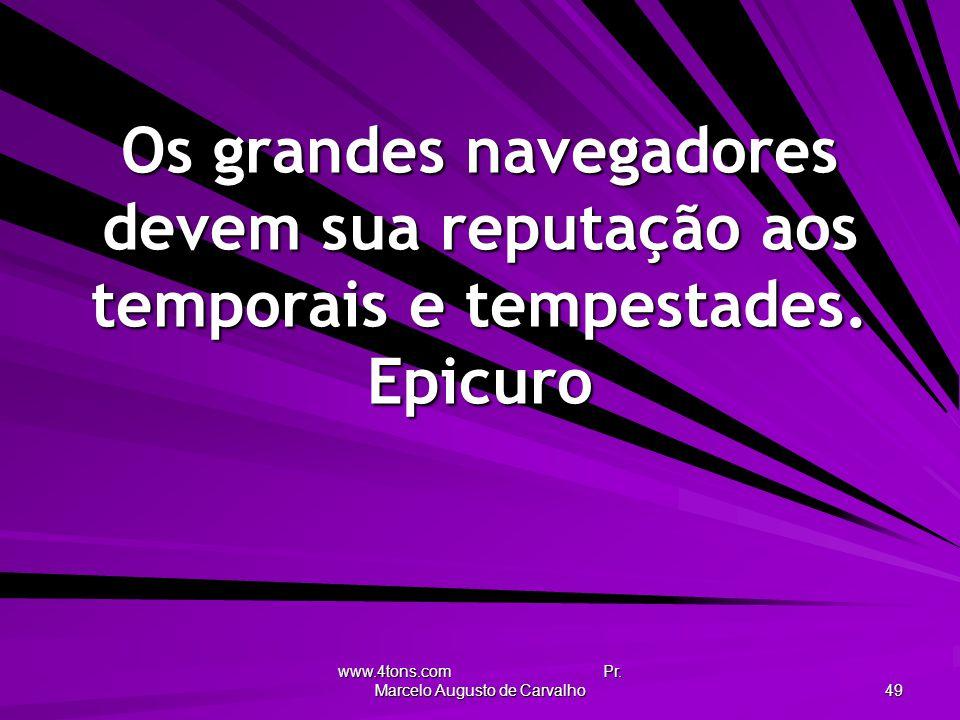 www.4tons.com Pr. Marcelo Augusto de Carvalho 49 Os grandes navegadores devem sua reputação aos temporais e tempestades. Epicuro