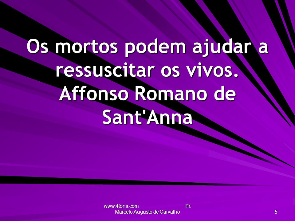 www.4tons.com Pr. Marcelo Augusto de Carvalho 5 Os mortos podem ajudar a ressuscitar os vivos. Affonso Romano de Sant'Anna
