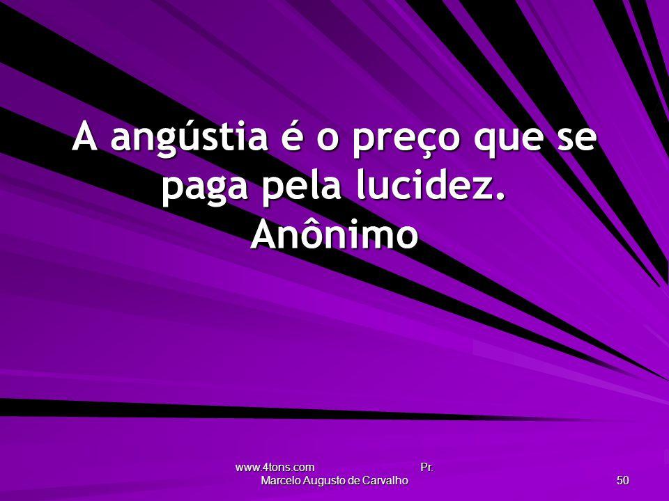 www.4tons.com Pr. Marcelo Augusto de Carvalho 50 A angústia é o preço que se paga pela lucidez. Anônimo