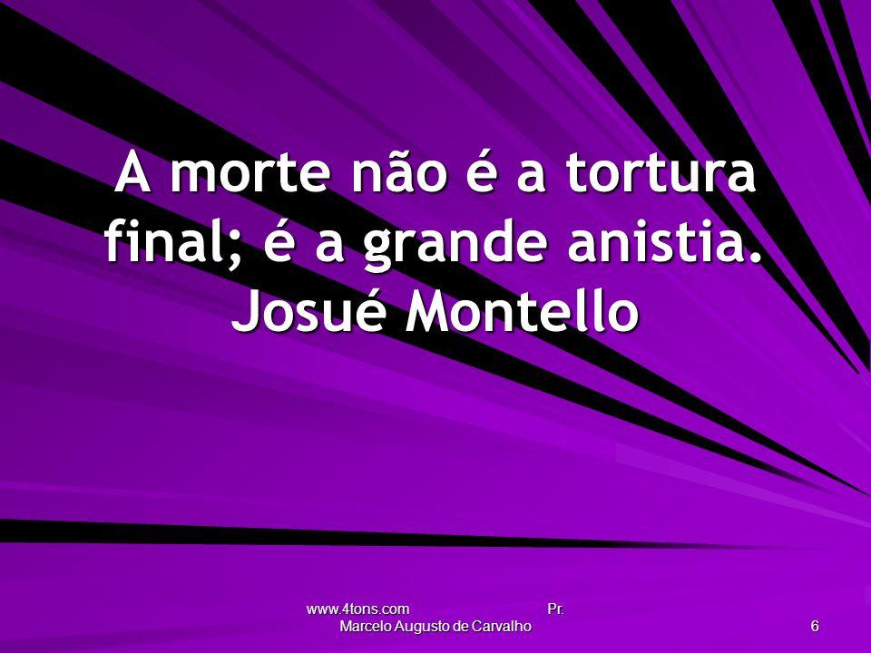 www.4tons.com Pr. Marcelo Augusto de Carvalho 6 A morte não é a tortura final; é a grande anistia. Josué Montello