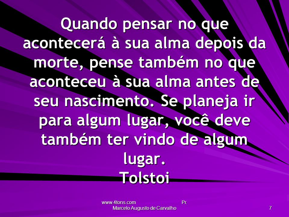 www.4tons.com Pr. Marcelo Augusto de Carvalho 7 Quando pensar no que acontecerá à sua alma depois da morte, pense também no que aconteceu à sua alma a