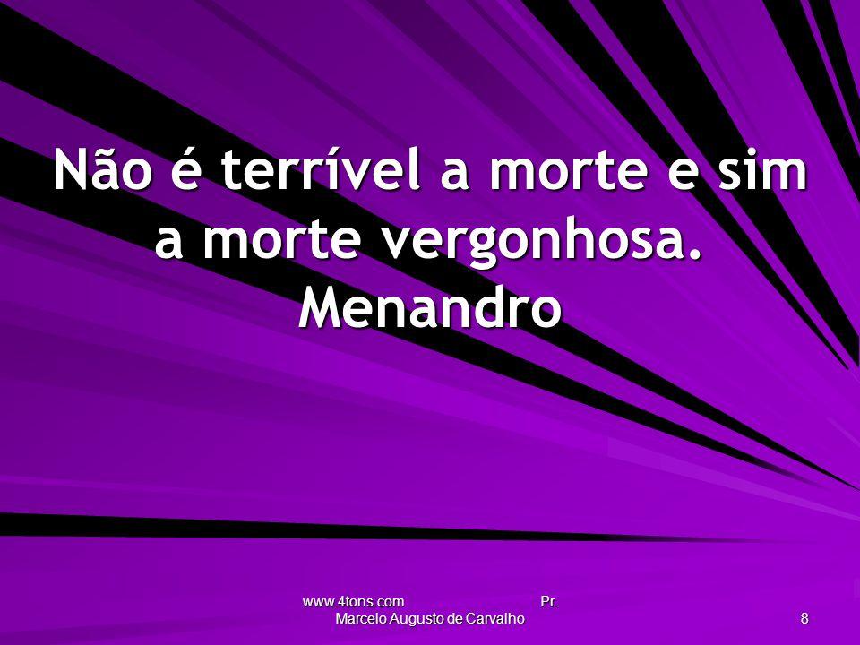 www.4tons.com Pr. Marcelo Augusto de Carvalho 8 Não é terrível a morte e sim a morte vergonhosa. Menandro