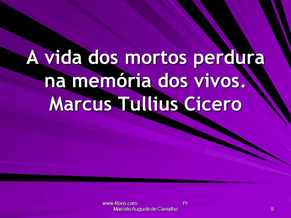 www.4tons.com Pr. Marcelo Augusto de Carvalho 9 A vida dos mortos perdura na memória dos vivos. Marcus Tullius Cicero