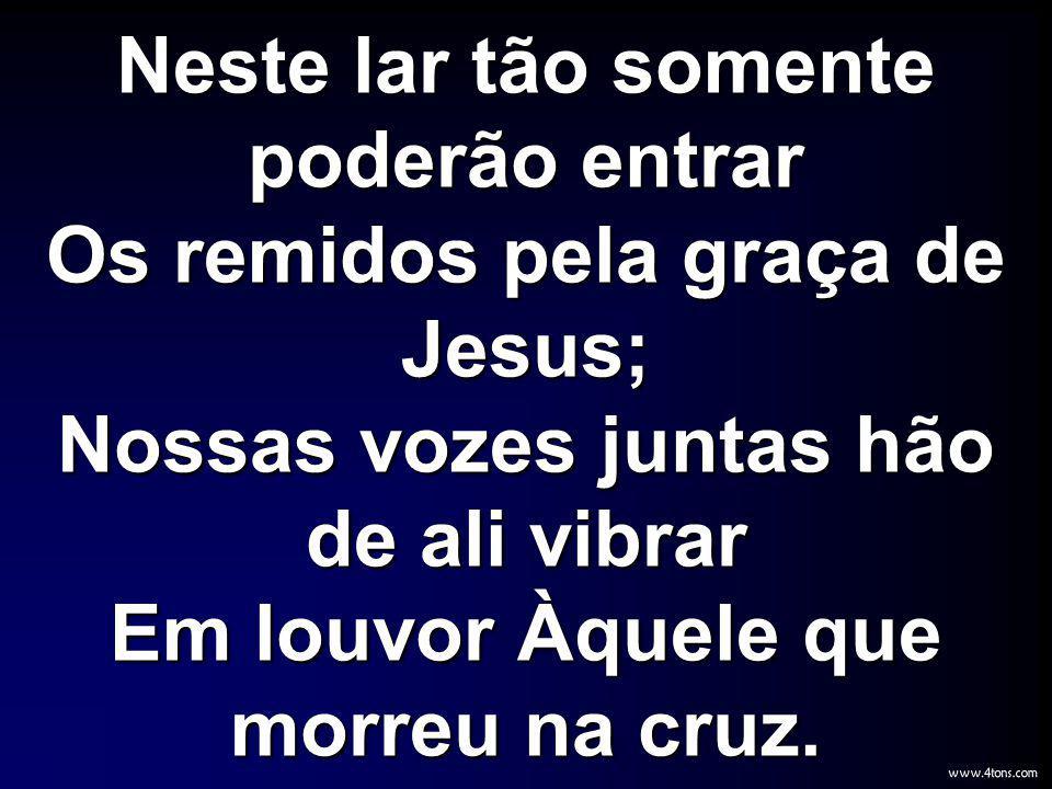 Neste lar tão somente poderão entrar Os remidos pela graça de Jesus; Nossas vozes juntas hão de ali vibrar Em louvor Àquele que morreu na cruz.