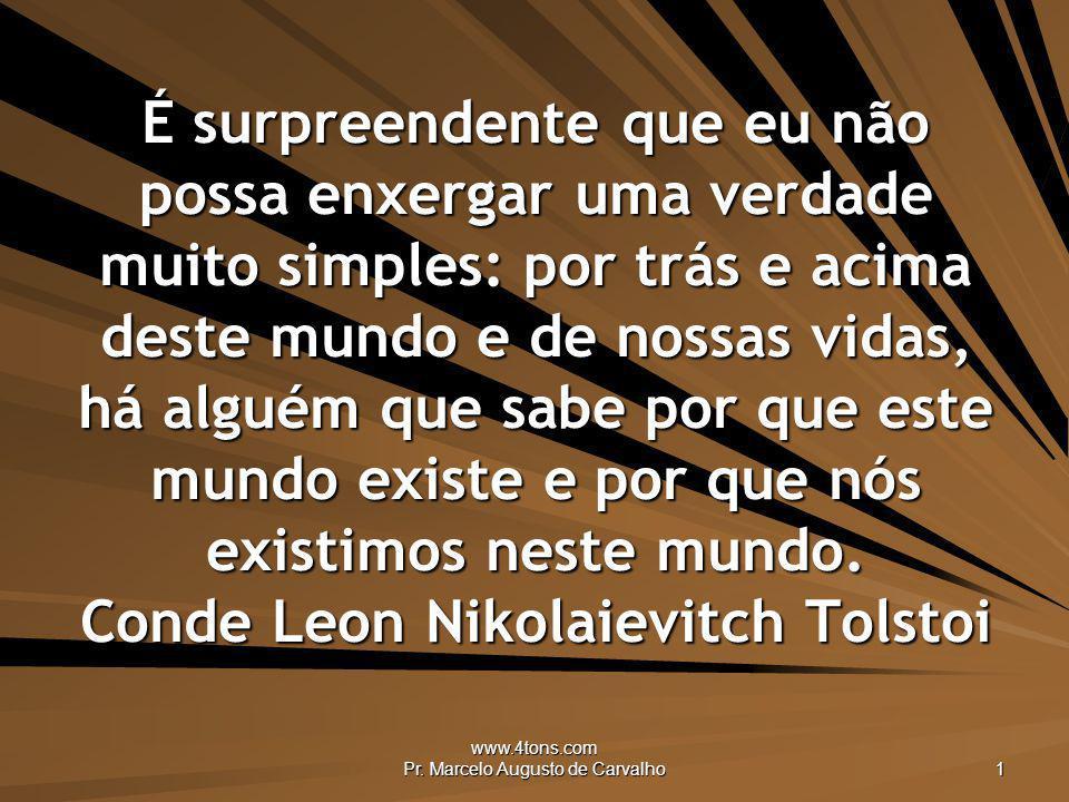 www.4tons.com Pr. Marcelo Augusto de Carvalho 1 É surpreendente que eu não possa enxergar uma verdade muito simples: por trás e acima deste mundo e de