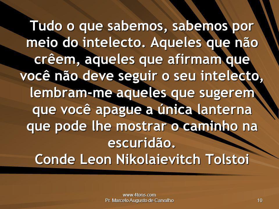 www.4tons.com Pr. Marcelo Augusto de Carvalho 10 Tudo o que sabemos, sabemos por meio do intelecto. Aqueles que não crêem, aqueles que afirmam que voc