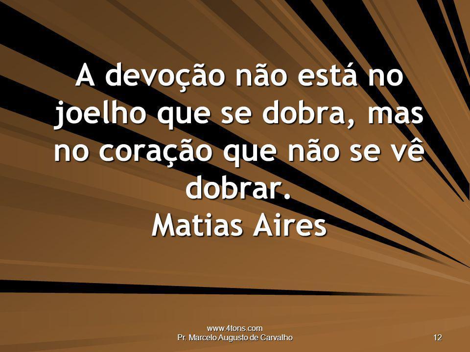 www.4tons.com Pr. Marcelo Augusto de Carvalho 12 A devoção não está no joelho que se dobra, mas no coração que não se vê dobrar. Matias Aires