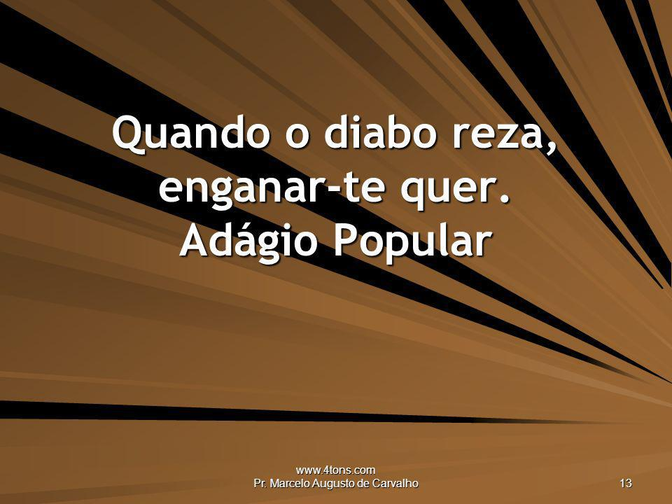 www.4tons.com Pr. Marcelo Augusto de Carvalho 13 Quando o diabo reza, enganar-te quer. Adágio Popular