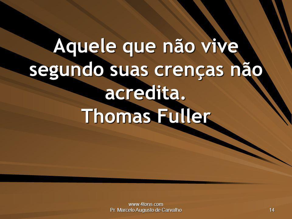 www.4tons.com Pr. Marcelo Augusto de Carvalho 14 Aquele que não vive segundo suas crenças não acredita. Thomas Fuller